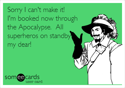 Sorry I can't make it! I'm booked now through the Apocalypse.  All superheros on standby my dear!