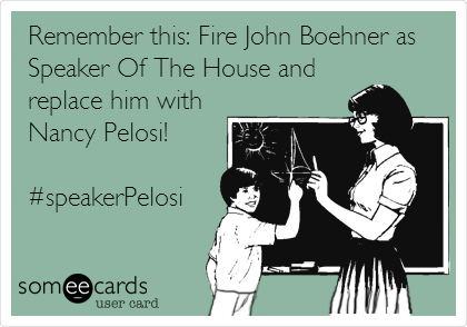 Remember this: Fire John Boehner as Speaker Of The House and replace him with Nancy Pelosi!   #speakerPelosi