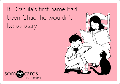 If Dracula's first name had been Chad, he wouldn't    be so scary