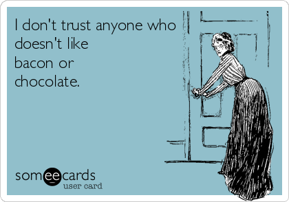 I don't trust anyone who doesn't like bacon or chocolate.