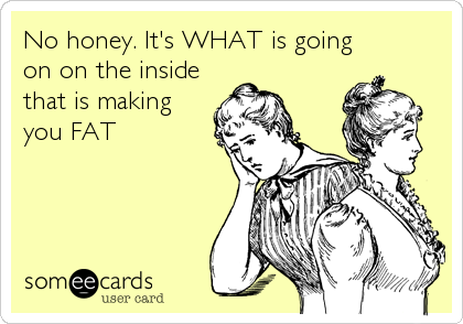 No honey. It's WHAT is going on on the inside that is making you FAT