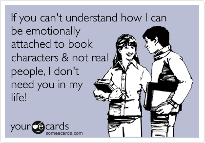 If you can't understand how I can be emotionally attached to book characters & not real people, I don't need you in my life!