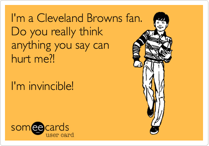 I'm a Cleveland Browns fan. Do you really thinkanything you say canhurt me?!I'm invincible!
