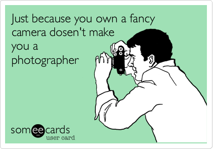 Just because you own a fancy camera dosen't make you a photographer