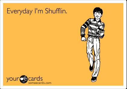 Everyday I'm Shufflin.