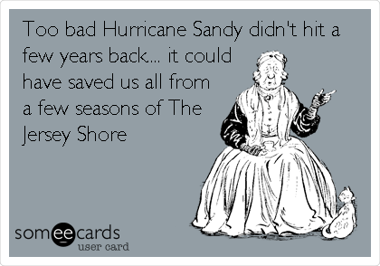 Too bad Hurricane Sandy didn't hit a few years back.... it could have saved us all from a few seasons of The Jersey Shore