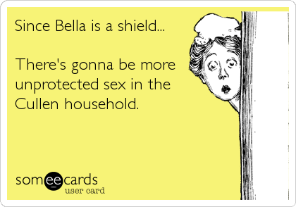Since Bella is a shield...  There's gonna be more unprotected sex in the Cullen household.