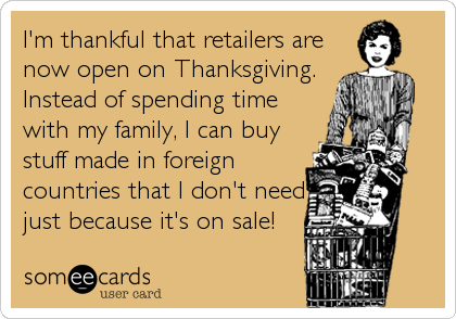 I'm thankful that retailers are now open on Thanksgiving. Instead of spending time with my family, I can buy stuff made in foreign countries that I don't need just because it's on sale!