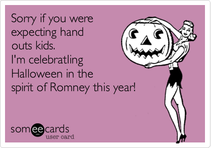 Sorry if you were expecting hand outs kids. I'm celebratIing Halloweenn the spirit of Romney this year!