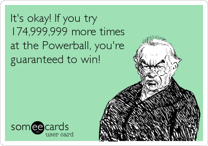 It's okay! If you try 174,999,999 more times at the Powerball, you're  guaranteed to win!