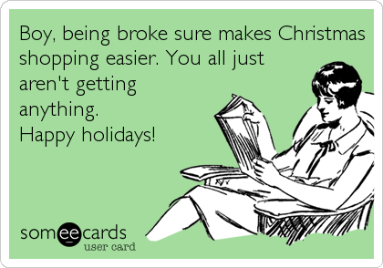 Boy, being broke sure makes Christmas shopping easier. You all just aren't getting anything.  Happy holidays!