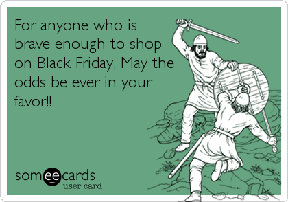 For anyone who is brave enough to shop on Black Friday, May the odds be ever in your favor!!