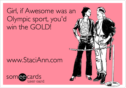 Girl, if Awesome was an  Olympic sport, you'd  win the GOLD!     www.StaciAnn.com