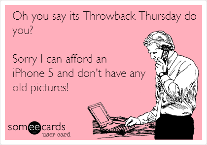 Oh you say its Throwback Thursday do you?   Sorry I can afford an  iPhone 5 and don't have any old pictures!
