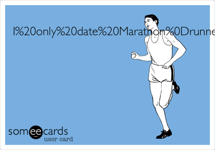 I only date Marathonrunners.They tend to havegreat stamina.