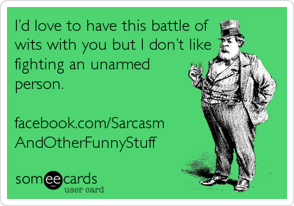 I'd love to have this battle of wits with you but I don't like fighting an unarmed person.  facebook.com/Sarcasm AndOtherFunnyStuff