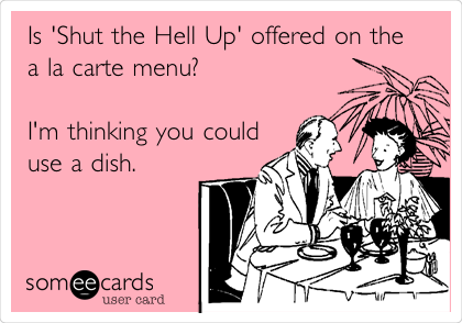 Is 'Shut the Hell Up' offered on the a la carte menu?   I'm thinking you could use a dish.