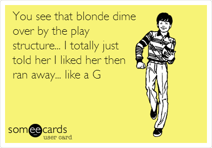 You see that blonde dime over by the play structure... I totally just told her I liked her then  ran away... like a G