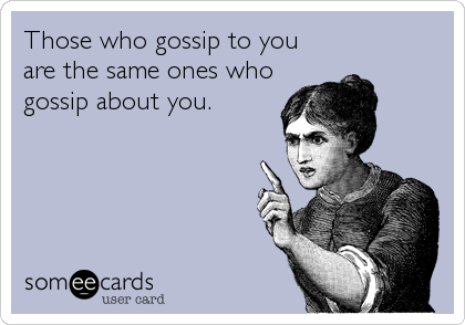 Those who gossip to you  are the same ones who gossip about you.