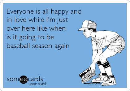 Everyone is all happy and in love while I'm just  over here like when  is it going to be  baseball season again