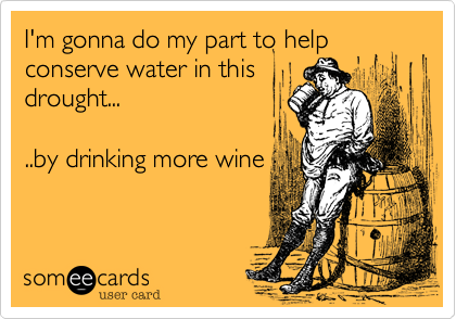I'm gonna do my part to help conserve water in this drought...  ..by drinking more wine