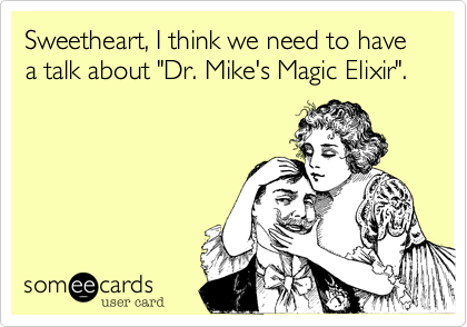 "Sweetheart, I think we need to have a talk about ""Dr. Mike's Magic Elixir""."