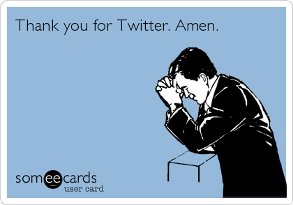 Thank you for Twitter. Amen.