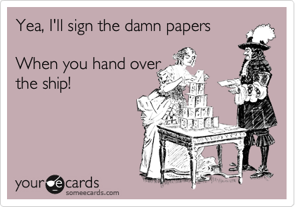 Yea, I'll sign the damn papers  When you hand over  the ship!