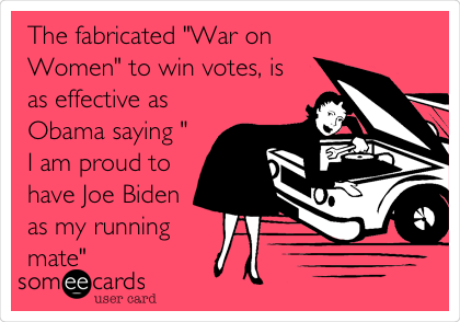 "The fabricated ""War on Women"" to win votes, is as effective as Obama saying "" I am proud to have Joe Biden as my running mate"""