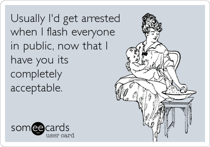 Usually I'd get arrested when I flash everyone in public, now that I have you its completely acceptable.