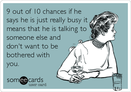 9 out of 10 chances if he says he is just really busy it means that he is talking to someone else and don't want to be bothered with you.