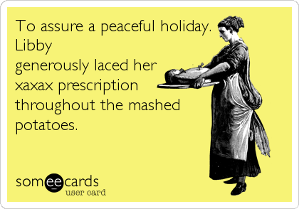 To assure a peaceful holiday.  Libby generously laced her xaxax prescription throughout the mashed potatoes.