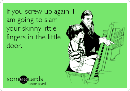 If you screw up again, I am going to slam your skinny little fingers in the little door.