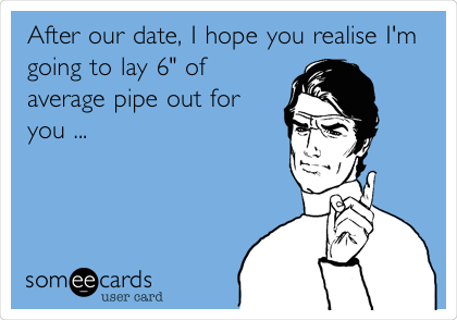 "After our date, I hope you realise I'm going to lay 6"" of average pipe out for you ..."
