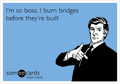 I'm so boss, I burn bridges before they're built