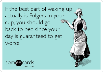 If the best part of waking up actually is Folgers in your cup, you should go back to bed since your day is guaranteed to get worse.