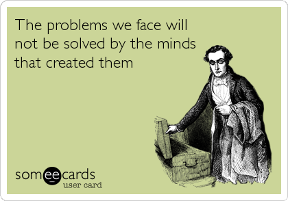 The problems we face will not be solved by the minds that created them