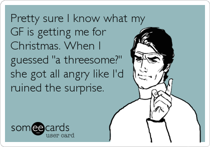 """Pretty sure I know what myGF is getting me forChristmas. When Iguessed """"a threesome?""""she got all angry like I'druined the surprise."""