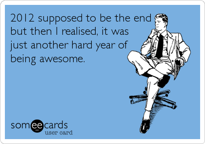 2012 supposed to be the end but then I realised, it was just another hard year of being awesome.