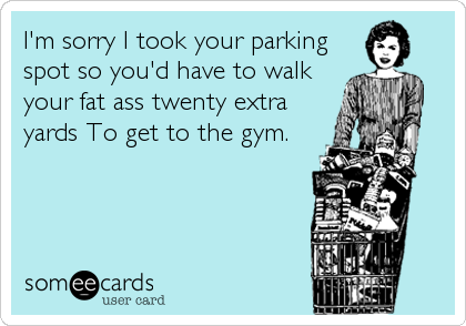 I'm sorry I took your parking spot so you'd have to walk your fat ass twenty extra yards To get to the gym.
