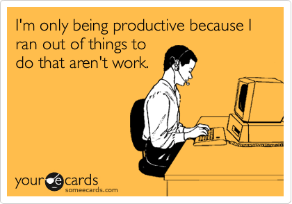 I'm only being productive because I ran out of things to