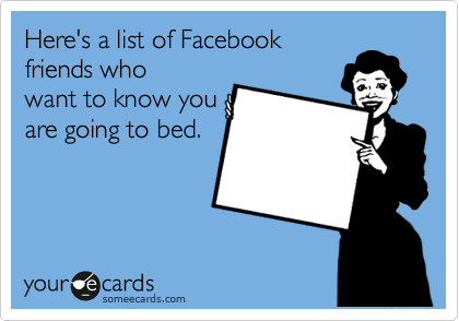 Here's a list of Facebook friends who want to know you are going to bed.