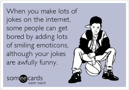When you make lots of jokes on the internet, some people can get bored by adding lots of smiling emoticons, although your jokes are awfully funny.