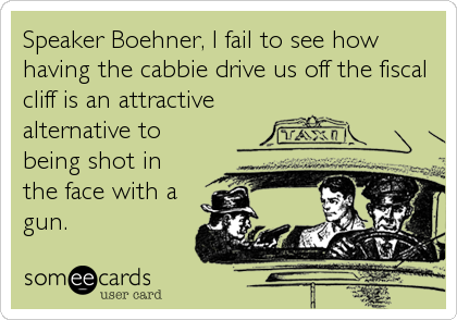 Speaker Boehner, I fail to see how having the cabbie drive us off the fiscal cliff is an attractive alternative to being shot in the face with a gun.