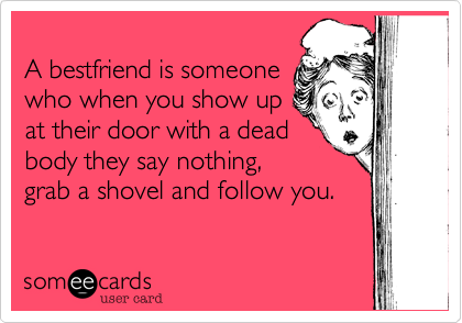 A bestfriend is someone 