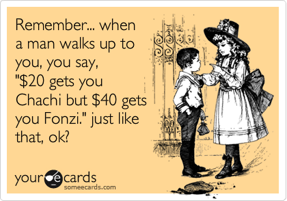 """Remember... when a man walks up to you, you say, """"%2420 gets you Chachi but %2440 gets you Fonzi."""" just like  that, ok?"""