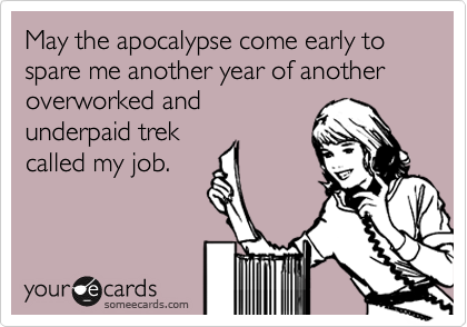 May the apocalypse come early to spare me another year of another overworked and underpaid trek called my job.
