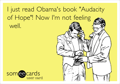 "I just read Obama's book ""Audacity of Hope""! Now I'm not feeling  well."