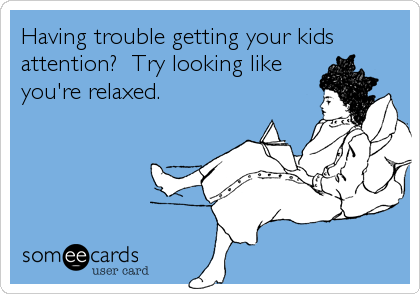 Having trouble getting your kids attention?  Try looking like you're relaxed.