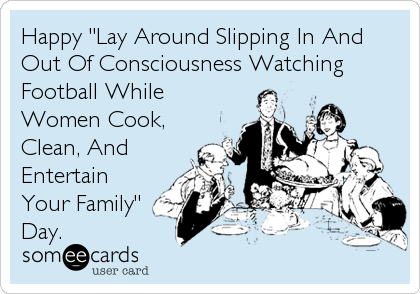 "Happy ""Lay Around Slipping In And Out Of Consciousness Watching Football While Women Cook, Clean, And Entertain Your Family"" Day."